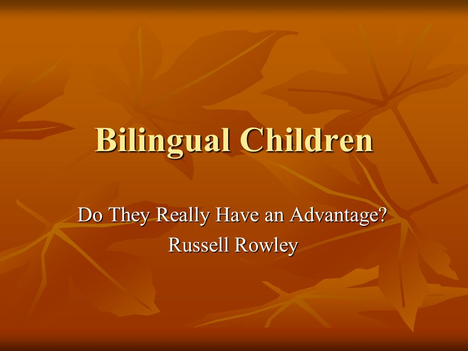Bilingual Children Do They Really Have an Advantage? Russell Rowley