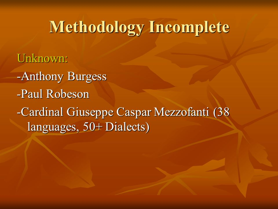 Methodology Incomplete Unknown: -Anthony Burgess -Paul Robeson -Cardinal Giuseppe Caspar Mezzofanti (38 languages, 50+ Dialects)