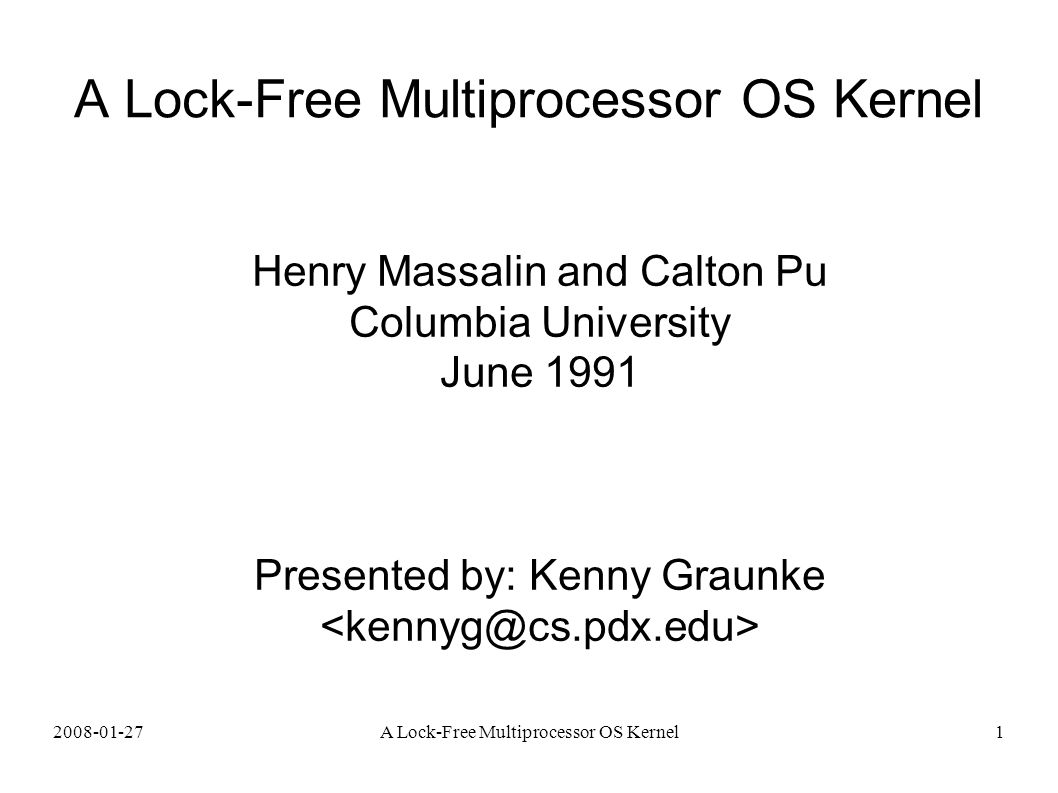 2008-01-27A Lock-Free Multiprocessor OS Kernel1 Henry Massalin and Calton Pu Columbia University June 1991 Presented by: Kenny Graunke
