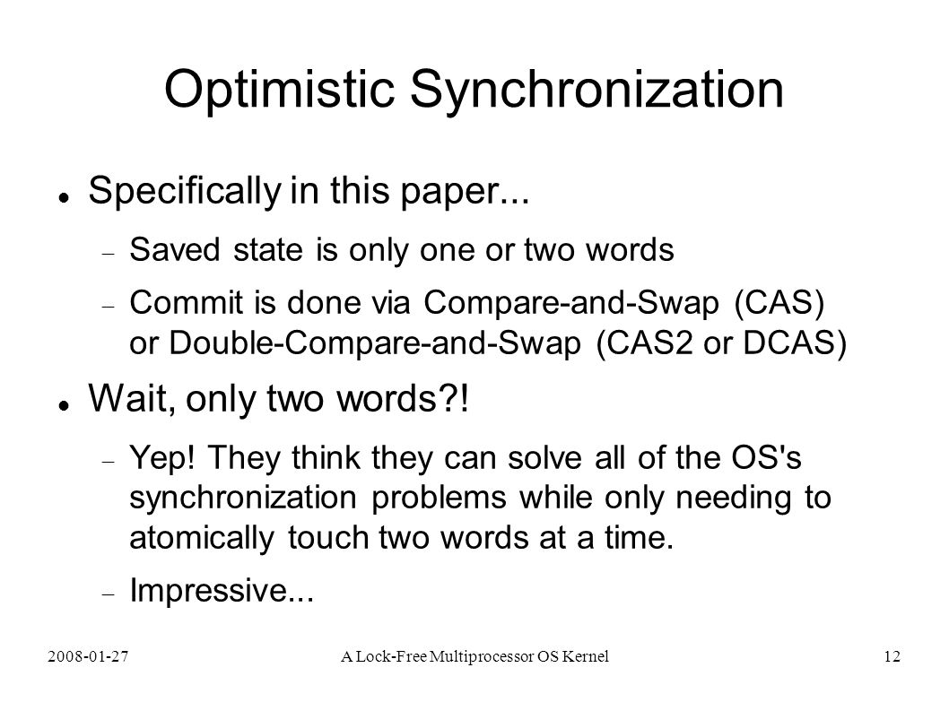 2008-01-27A Lock-Free Multiprocessor OS Kernel12 Optimistic Synchronization Specifically in this paper...  Saved state is only one or two words  Com