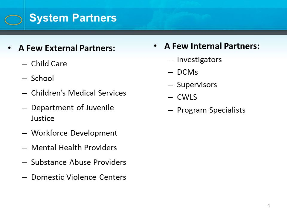 4 System Partners A Few External Partners: – Child Care – School – Children's Medical Services – Department of Juvenile Justice – Workforce Development – Mental Health Providers – Substance Abuse Providers – Domestic Violence Centers A Few Internal Partners: – Investigators – DCMs – Supervisors – CWLS – Program Specialists