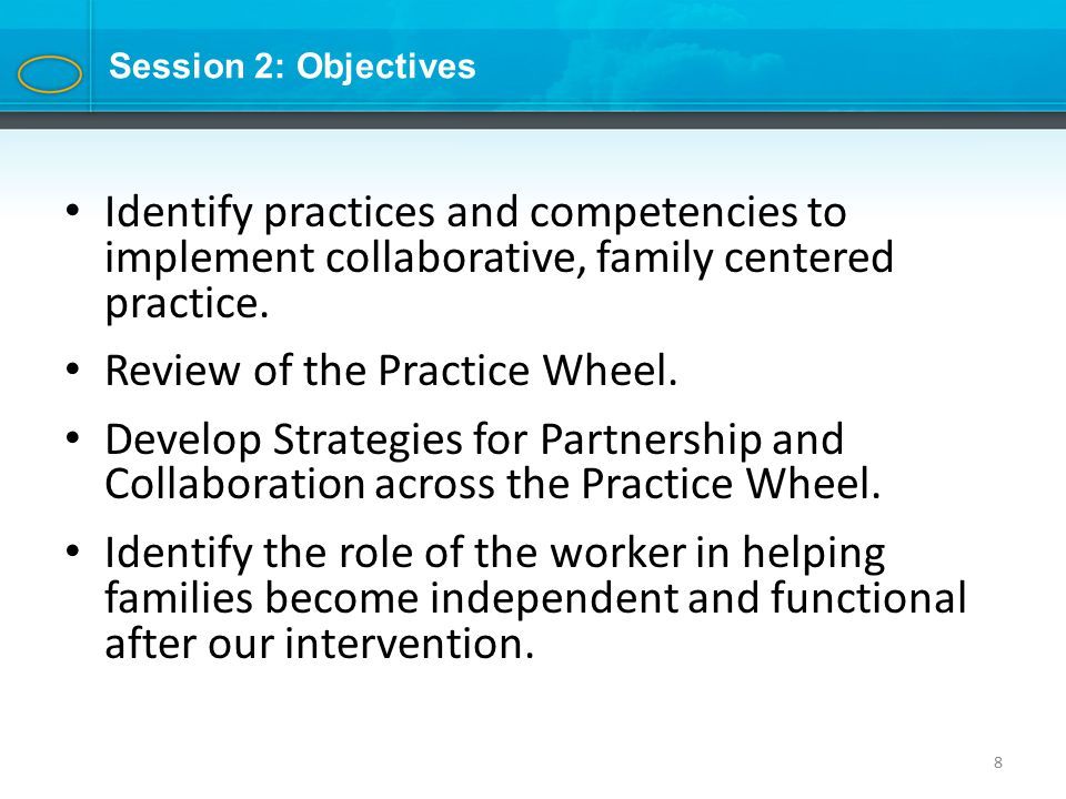 8 Session 2: Objectives Identify practices and competencies to implement collaborative, family centered practice.