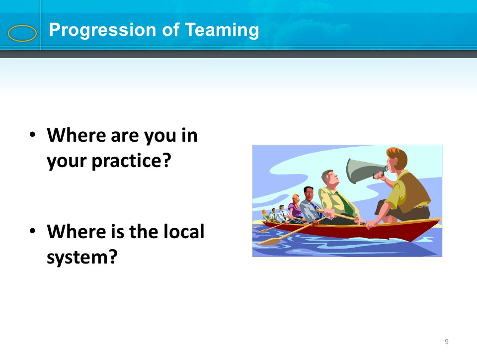 9 Progression of Teaming Where are you in your practice? Where is the local system?