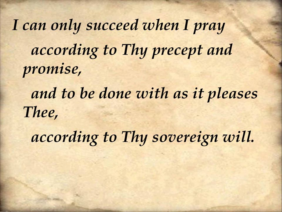 I can only succeed when I pray according to Thy precept and promise, and to be done with as it pleases Thee, according to Thy sovereign will.