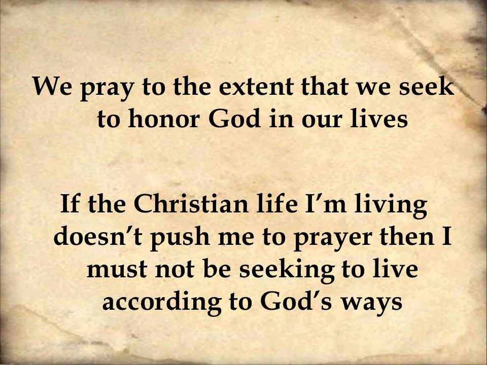 We pray to the extent that we seek to honor God in our lives If the Christian life I'm living doesn't push me to prayer then I must not be seeking to