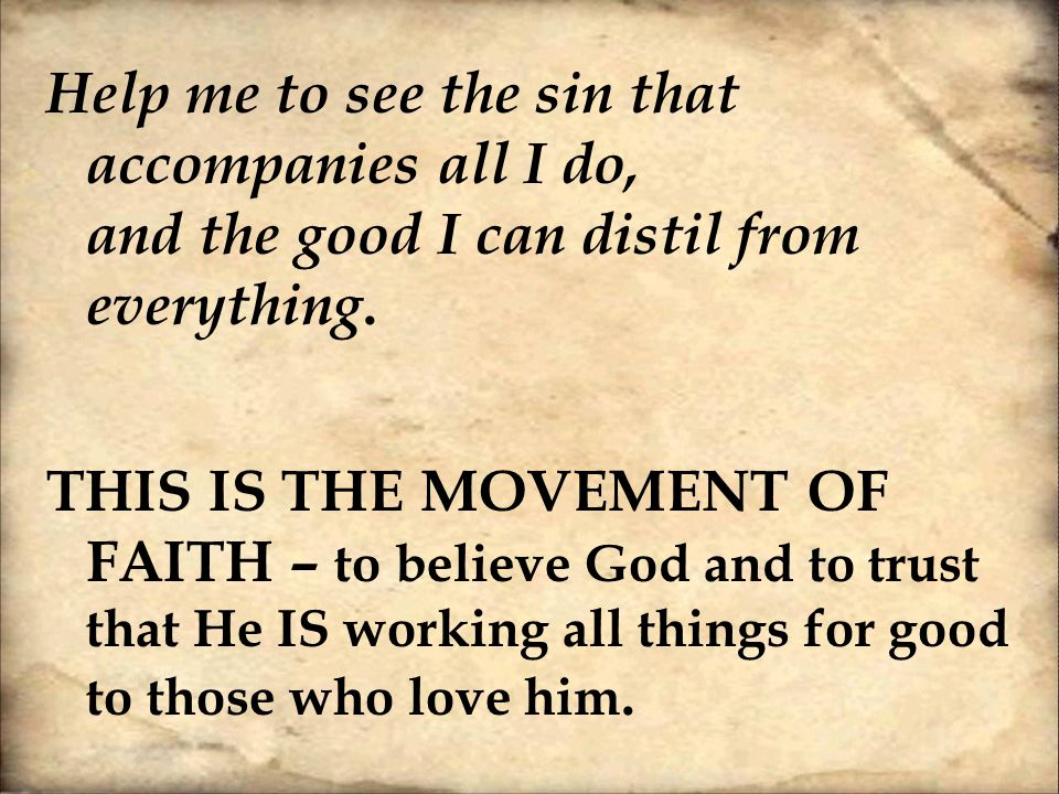 Help me to see the sin that accompanies all I do, and the good I can distil from everything. THIS IS THE MOVEMENT OF FAITH – to believe God and to tru