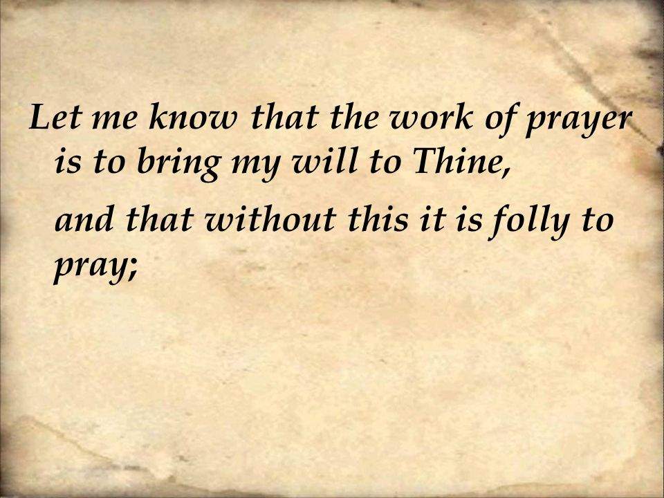 Let me know that the work of prayer is to bring my will to Thine, and that without this it is folly to pray ;
