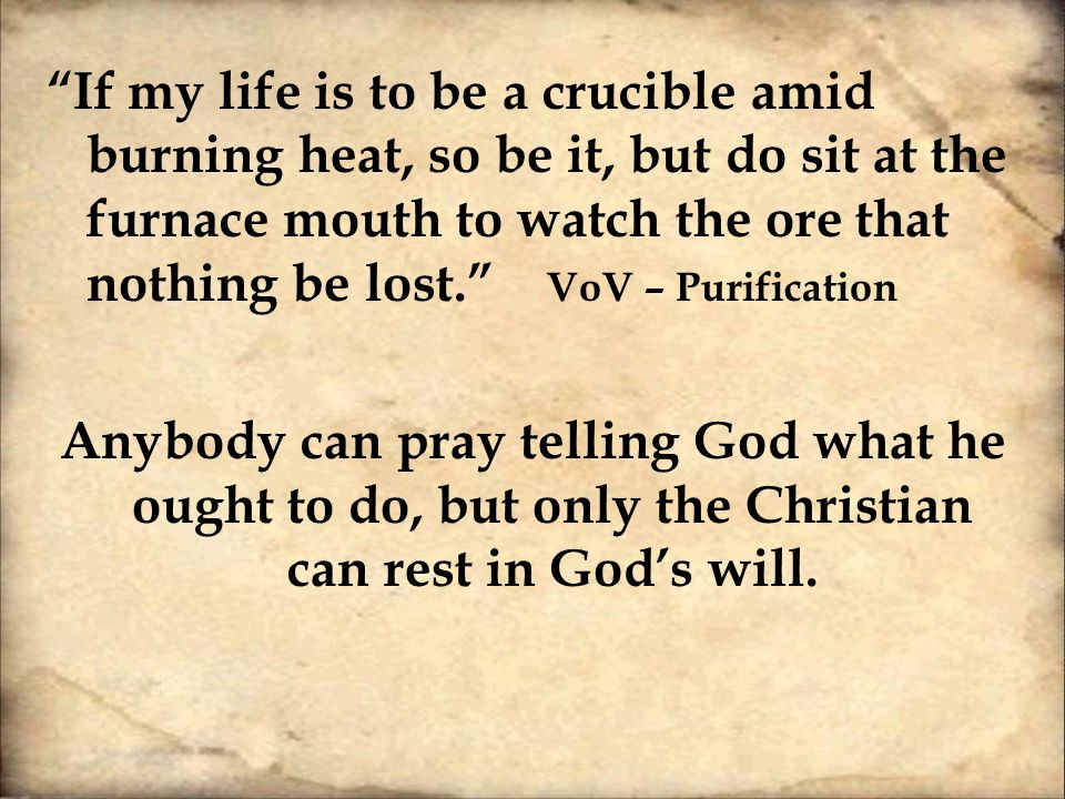 """If my life is to be a crucible amid burning heat, so be it, but do sit at the furnace mouth to watch the ore that nothing be lost."" VoV – Purificatio"