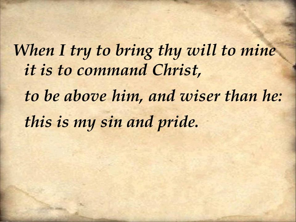 When I try to bring thy will to mine it is to command Christ, to be above him, and wiser than he: this is my sin and pride.