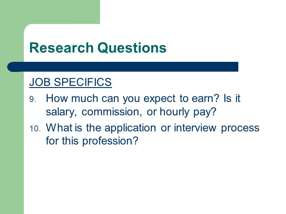 Research Questions JOB SPECIFICS 9. How much can you expect to earn? Is it salary, commission, or hourly pay? 10. What is the application or interview
