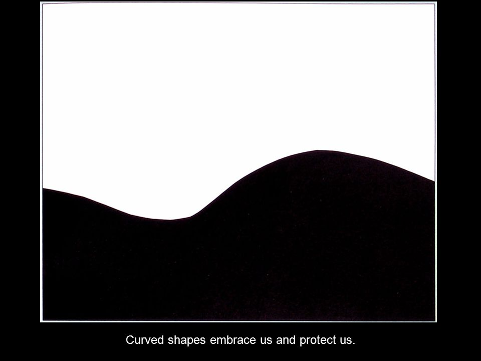 Curved shapes embrace us and protect us.