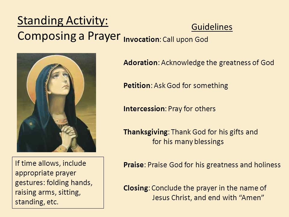 Standing Activity: Composing a Prayer Guidelines Invocation: Call upon God Adoration: Acknowledge the greatness of God Petition: Ask God for something