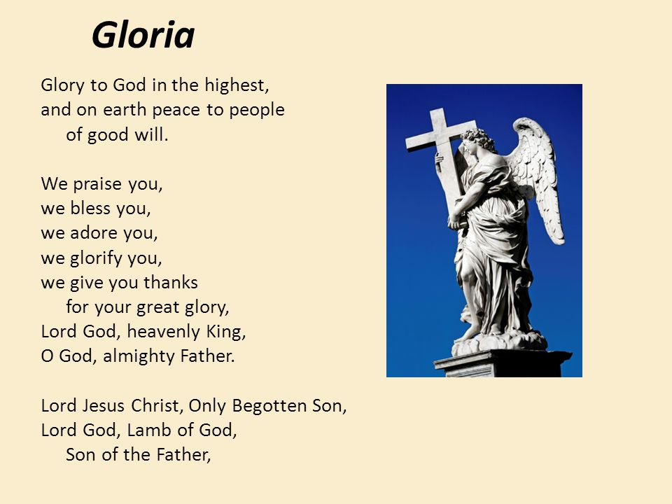 Gloria Glory to God in the highest, and on earth peace to people of good will. We praise you, we bless you, we adore you, we glorify you, we give you