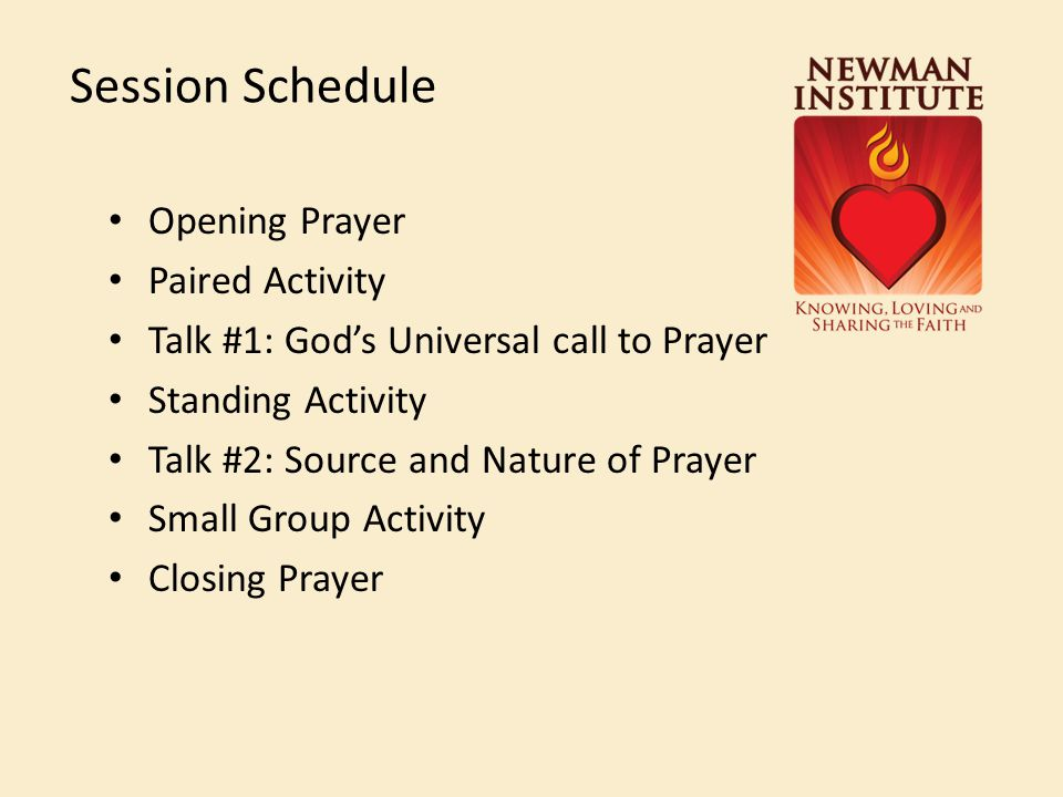 Session Schedule Opening Prayer Paired Activity Talk #1: God's Universal call to Prayer Standing Activity Talk #2: Source and Nature of Prayer Small G