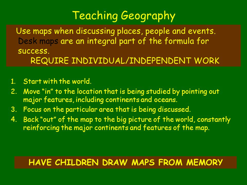 "1.Start with the world. 2.Move ""in"" to the location that is being studied by pointing out major features, including continents and oceans. 3.Focus on"