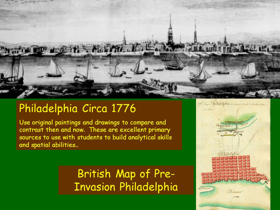British Map of Pre- Invasion Philadelphia Philadelphia Circa 1776 Use original paintings and drawings to compare and contrast then and now. These are
