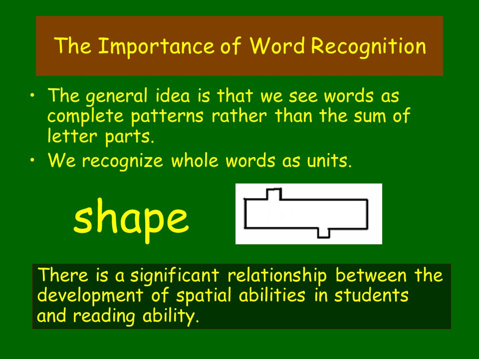 The Importance of Word Recognition The general idea is that we see words as complete patterns rather than the sum of letter parts. We recognize whole