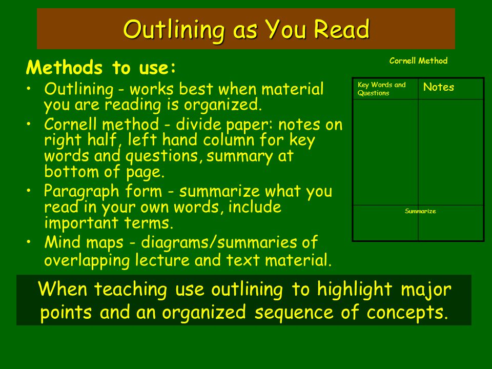 Outlining as You Read Methods to use: Outlining - works best when material you are reading is organized. Cornell method - divide paper: notes on right