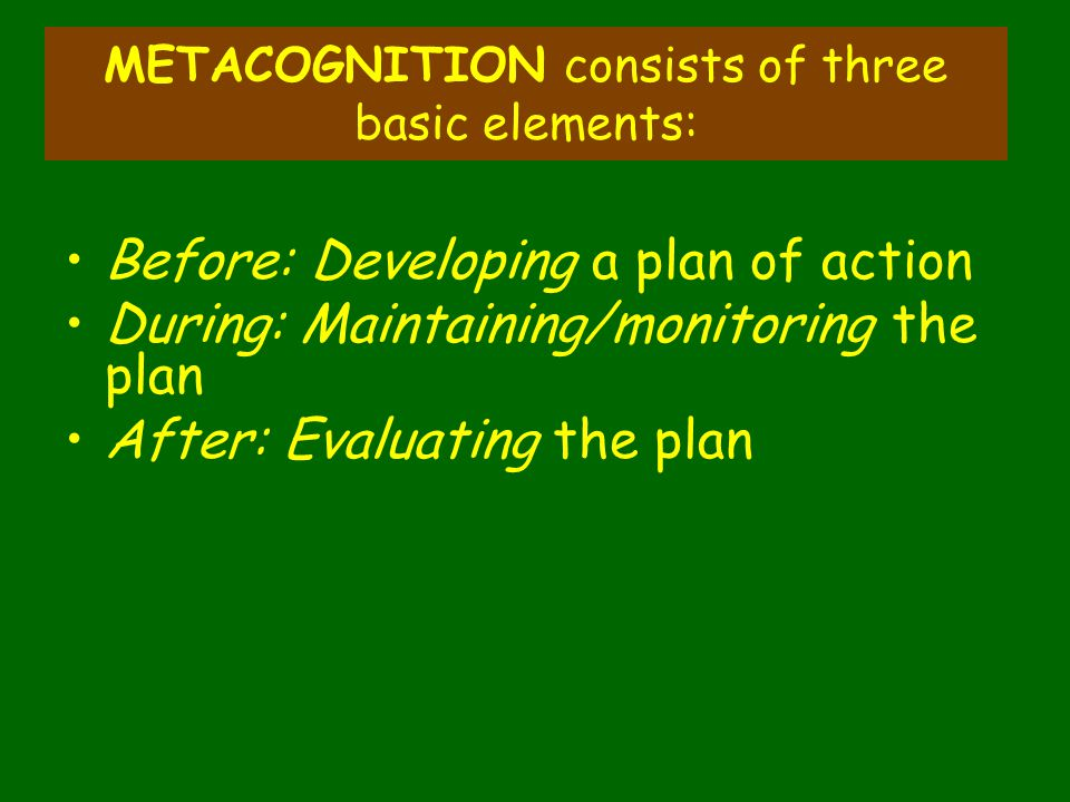METACOGNITION consists of three basic elements: Before: Developing a plan of action During: Maintaining/monitoring the plan After: Evaluating the plan