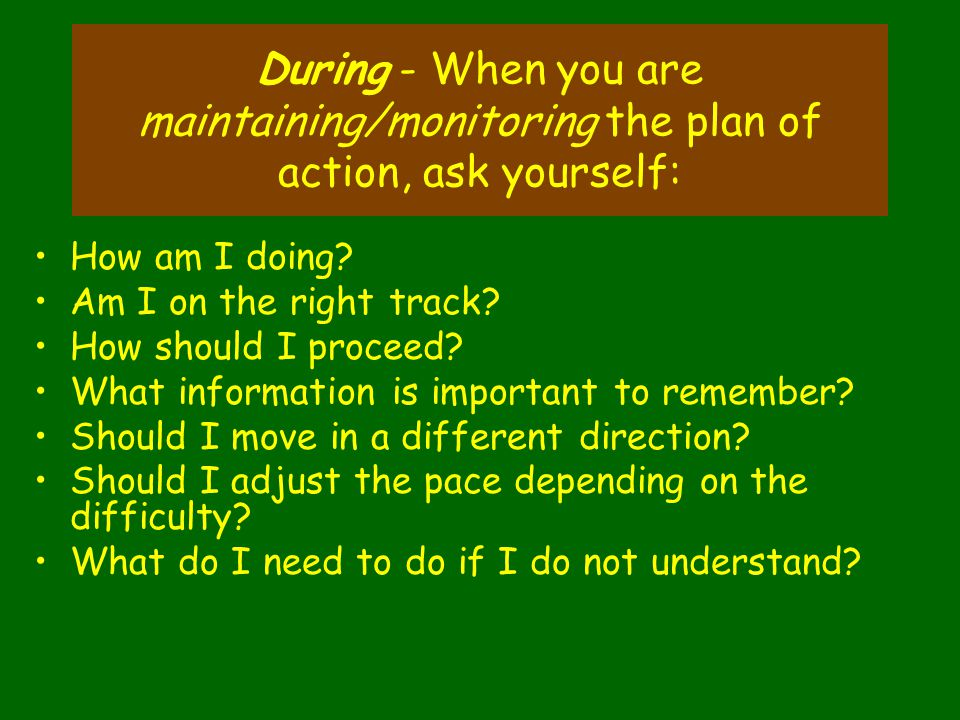 During - When you are maintaining/monitoring the plan of action, ask yourself: How am I doing.