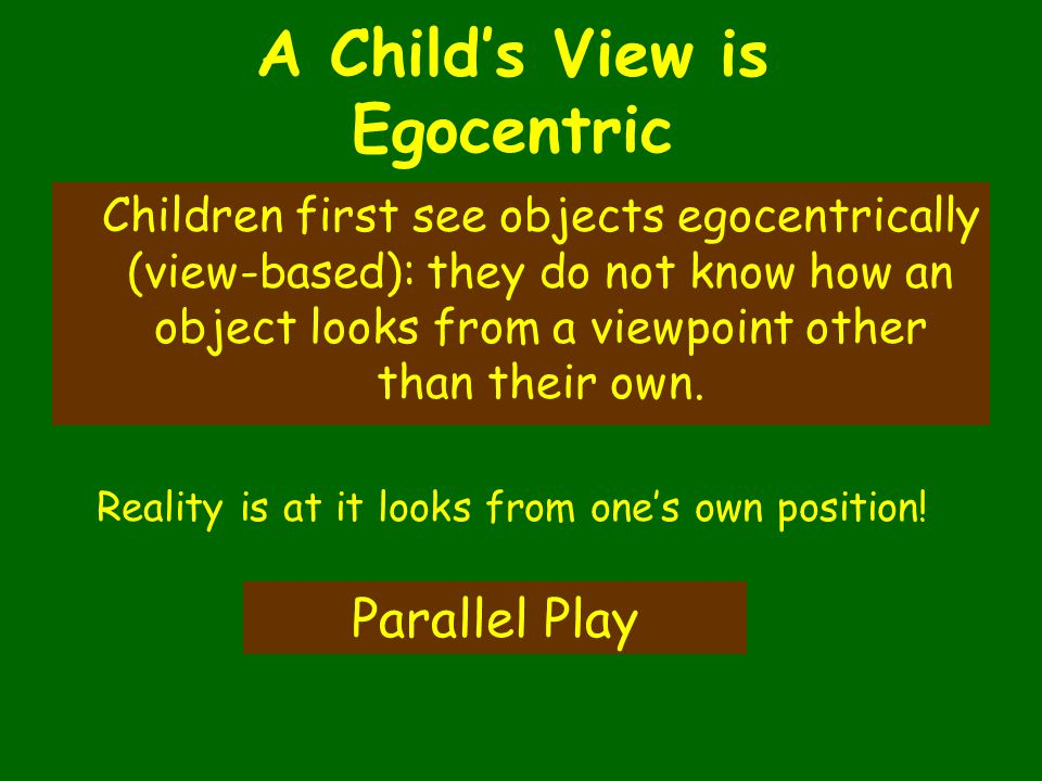 A Child's View is Egocentric Children first see objects egocentrically (view-based): they do not know how an object looks from a viewpoint other than