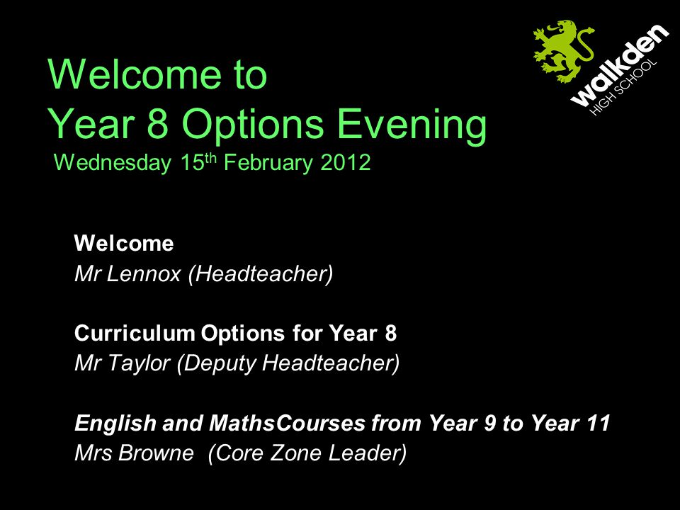 Welcome to Year 8 Options Evening Wednesday 15 th February 2012 Welcome Mr Lennox (Headteacher) Curriculum Options for Year 8 Mr Taylor (Deputy Headteacher) English and MathsCourses from Year 9 to Year 11 Mrs Browne (Core Zone Leader)