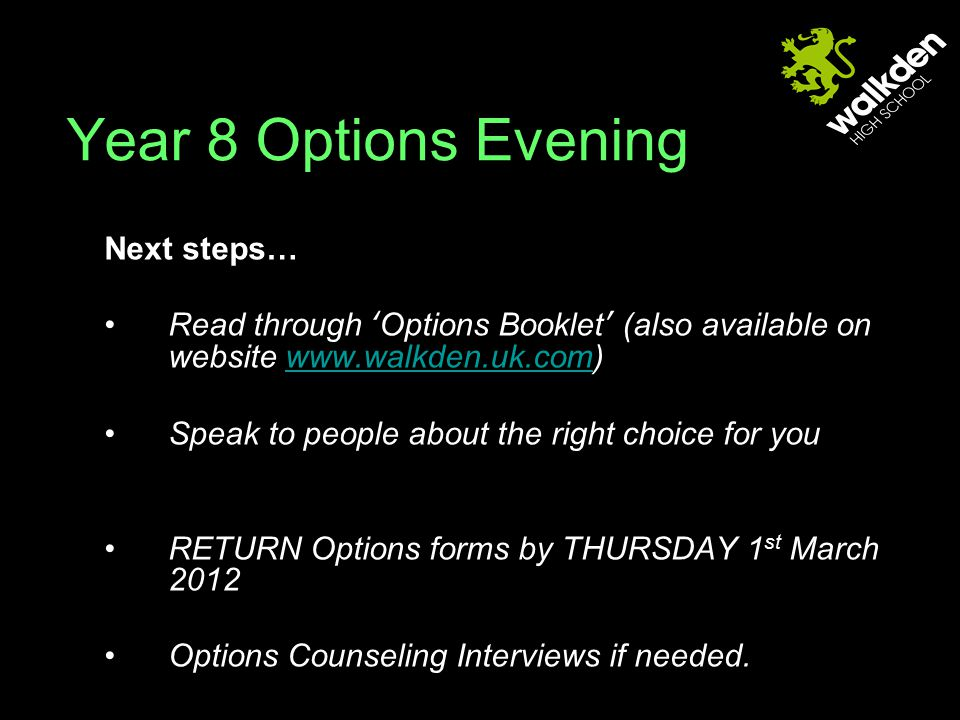 Next steps… Read through 'Options Booklet' (also available on website www.walkden.uk.com)www.walkden.uk.com Speak to people about the right choice for you RETURN Options forms by THURSDAY 1 st March 2012 Options Counseling Interviews if needed.