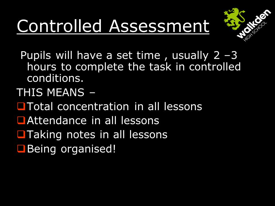 Controlled Assessment Pupils will have a set time, usually 2 –3 hours to complete the task in controlled conditions.