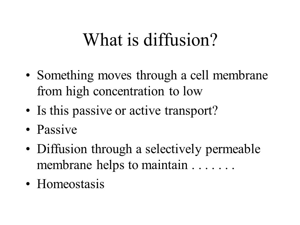 What is diffusion? Something moves through a cell membrane from high concentration to low Is this passive or active transport? Passive Diffusion throu