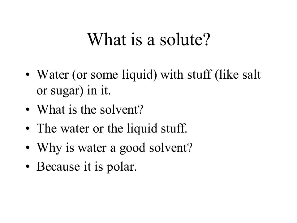 What is a solute? Water (or some liquid) with stuff (like salt or sugar) in it. What is the solvent? The water or the liquid stuff. Why is water a goo