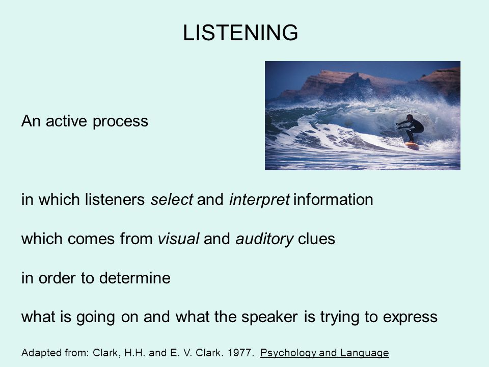 LISTENING An active process in which listeners select and interpret information which comes from visual and auditory clues in order to determine what is going on and what the speaker is trying to express Adapted from: Clark, H.H.