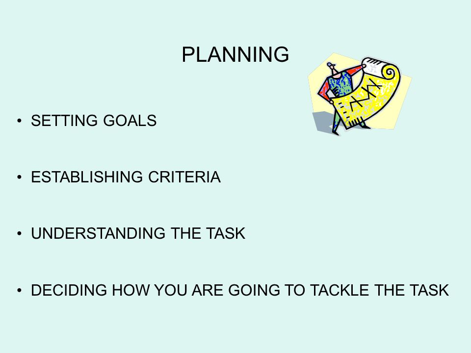 PLANNING SETTING GOALS ESTABLISHING CRITERIA UNDERSTANDING THE TASK DECIDING HOW YOU ARE GOING TO TACKLE THE TASK