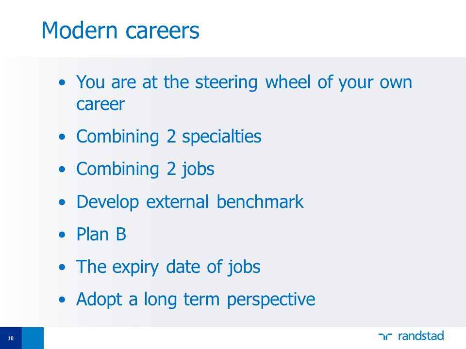 10 You are at the steering wheel of your own career Combining 2 specialties Combining 2 jobs Develop external benchmark Plan B The expiry date of jobs Adopt a long term perspective Modern careers