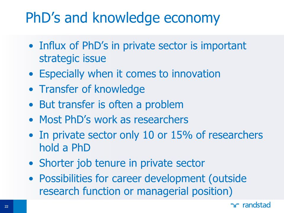 22 PhD's and knowledge economy Influx of PhD's in private sector is important strategic issue Especially when it comes to innovation Transfer of knowledge But transfer is often a problem Most PhD's work as researchers In private sector only 10 or 15% of researchers hold a PhD Shorter job tenure in private sector Possibilities for career development (outside research function or managerial position)