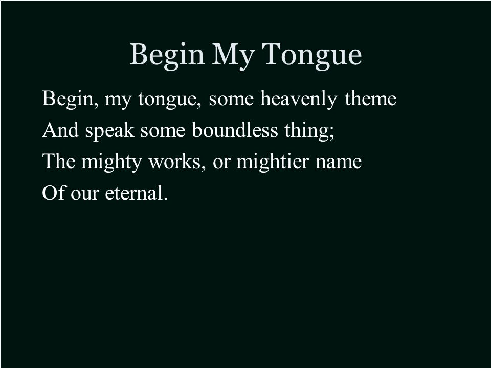 Begin My Tongue Begin, my tongue, some heavenly theme And speak some boundless thing; The mighty works, or mightier name Of our eternal.
