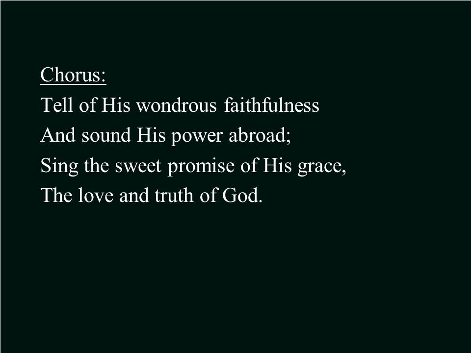 Chorus: Tell of His wondrous faithfulness And sound His power abroad; Sing the sweet promise of His grace, The love and truth of God.