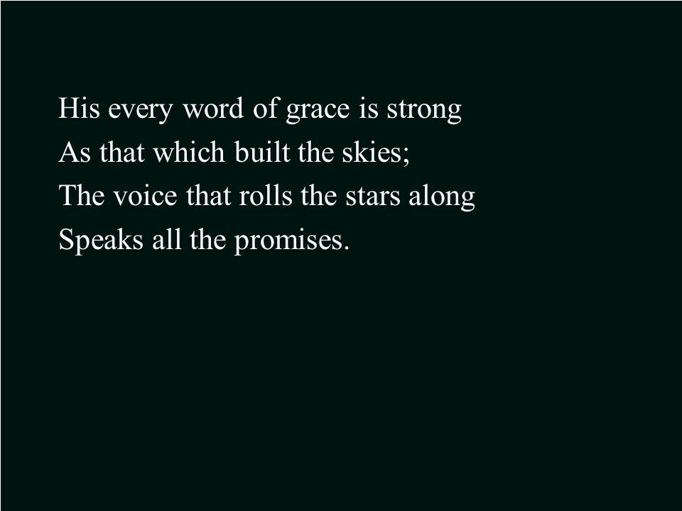 His every word of grace is strong As that which built the skies; The voice that rolls the stars along Speaks all the promises.