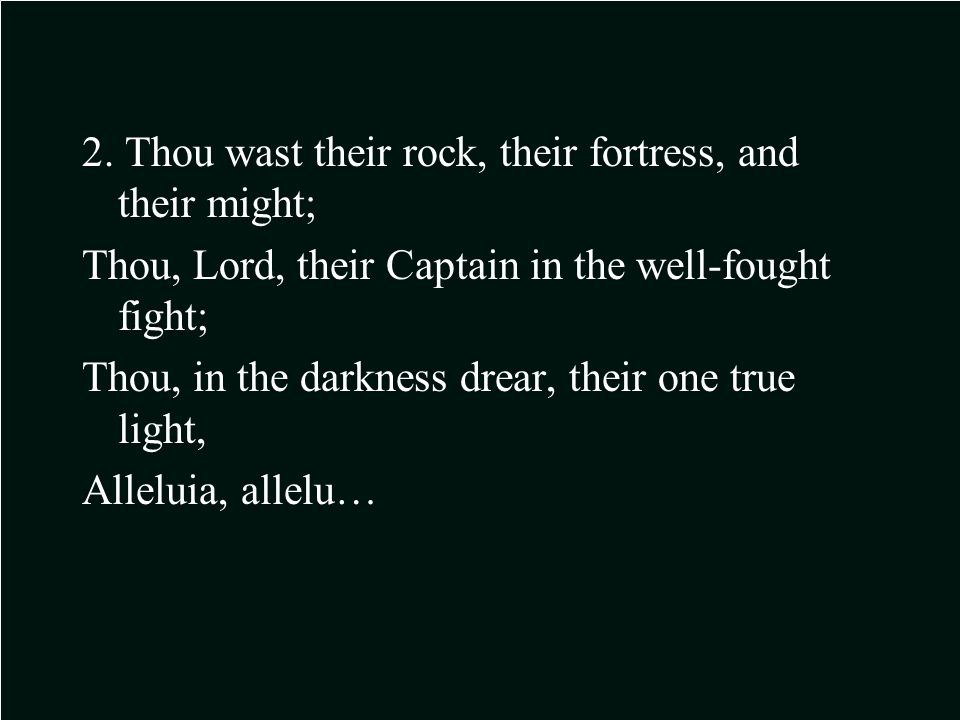 2. Thou wast their rock, their fortress, and their might; Thou, Lord, their Captain in the well-fought fight; Thou, in the darkness drear, their one t