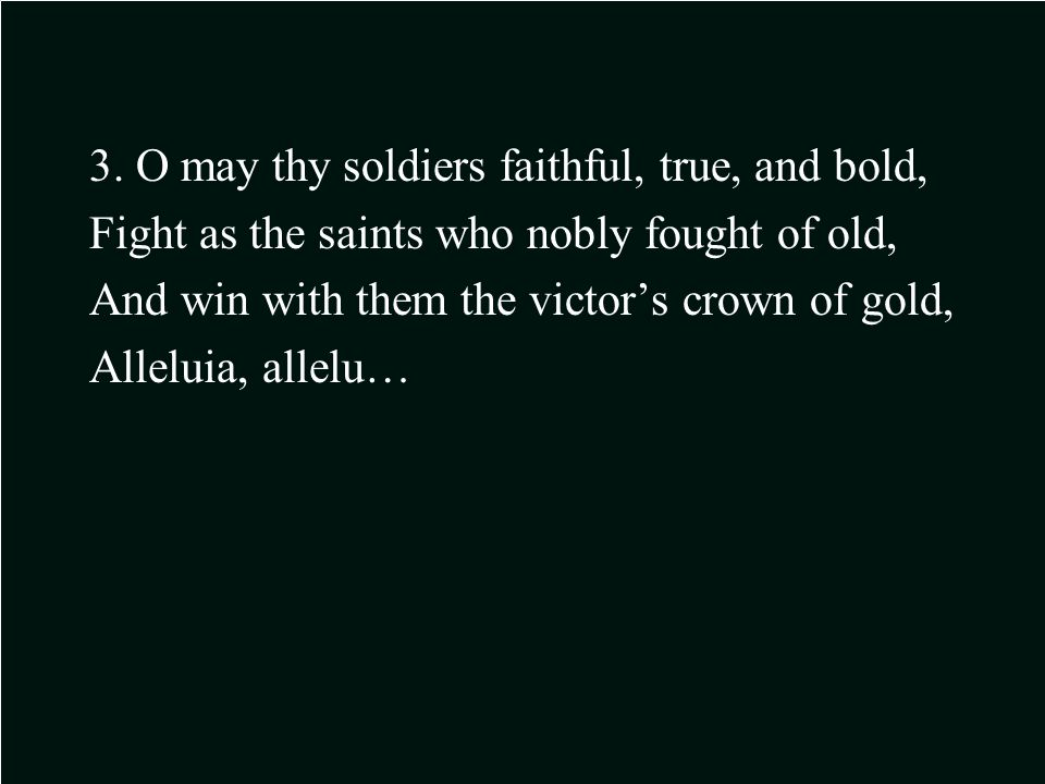 3. O may thy soldiers faithful, true, and bold, Fight as the saints who nobly fought of old, And win with them the victor's crown of gold, Alleluia, a