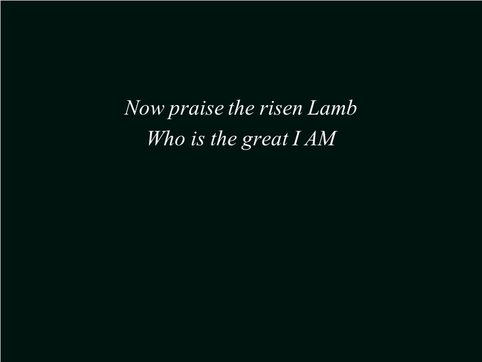 Now praise the risen Lamb Who is the great I AM