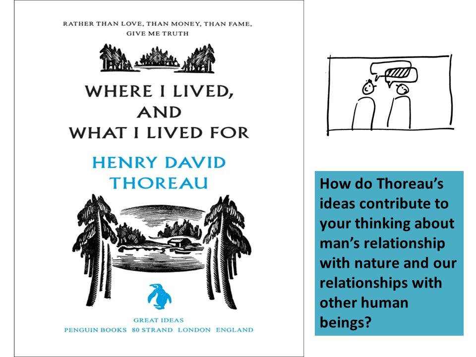 How do Thoreau's ideas contribute to your thinking about man's relationship with nature and our relationships with other human beings