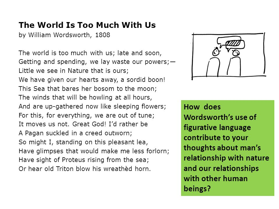The World Is Too Much With Us by William Wordsworth, 1808 The world is too much with us; late and soon, Getting and spending, we lay waste our powers;— Little we see in Nature that is ours; We have given our hearts away, a sordid boon.