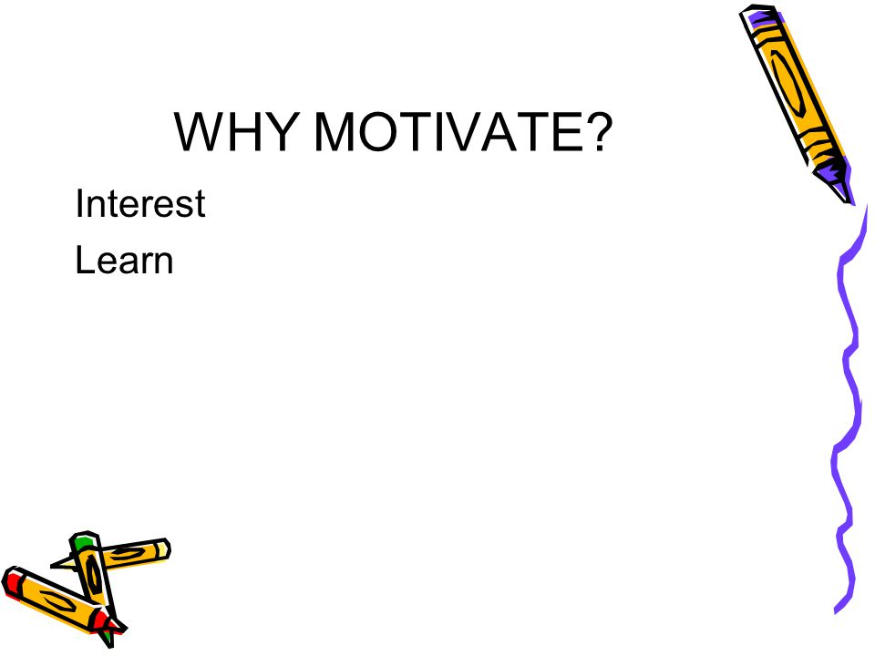 WHY MOTIVATE? Interest Learn