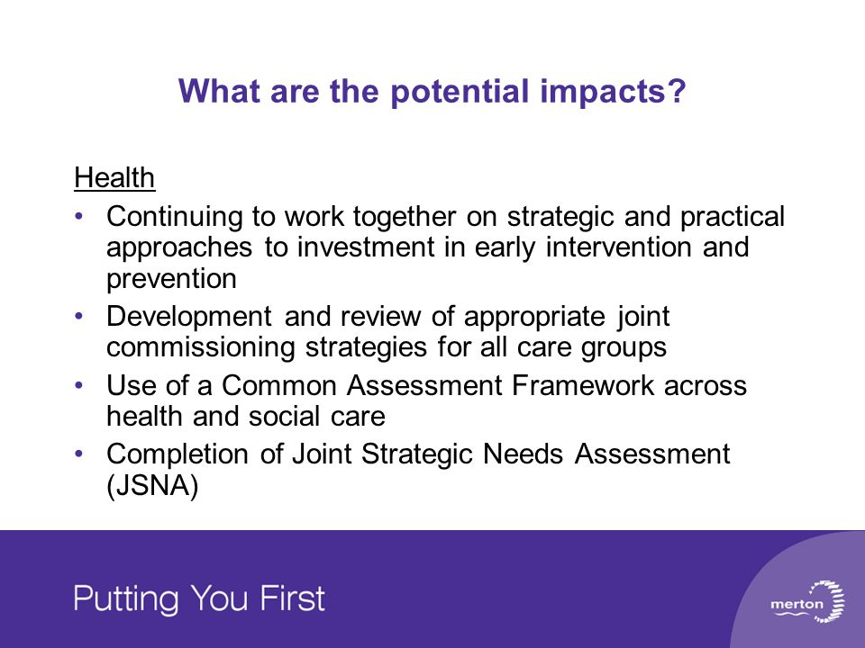 What are the potential impacts? Health Continuing to work together on strategic and practical approaches to investment in early intervention and preve