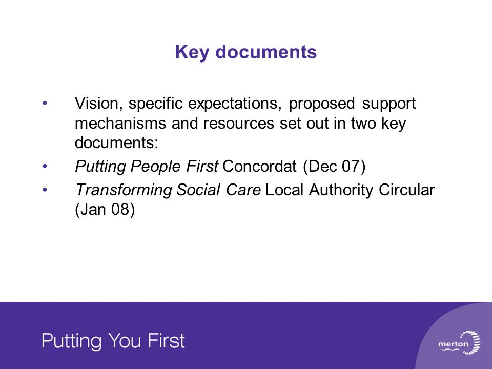 Key documents Vision, specific expectations, proposed support mechanisms and resources set out in two key documents: Putting People First Concordat (D
