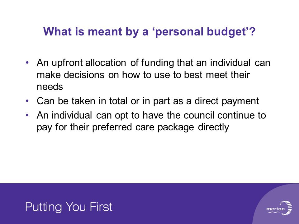 What is meant by a 'personal budget'? An upfront allocation of funding that an individual can make decisions on how to use to best meet their needs Ca