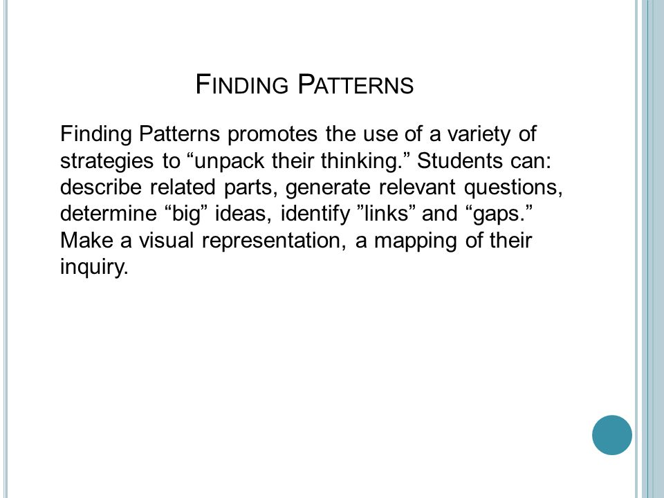 F INDING P ATTERNS Finding Patterns promotes the use of a variety of strategies to unpack their thinking. Students can: describe related parts, generate relevant questions, determine big ideas, identify links and gaps. Make a visual representation, a mapping of their inquiry.