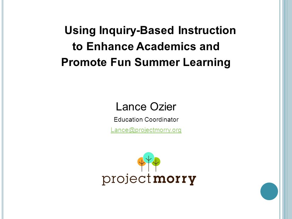 Using Inquiry-Based Instruction to Enhance Academics and Promote Fun Summer Learning Lance Ozier Education Coordinator Lance@projectmorry.org
