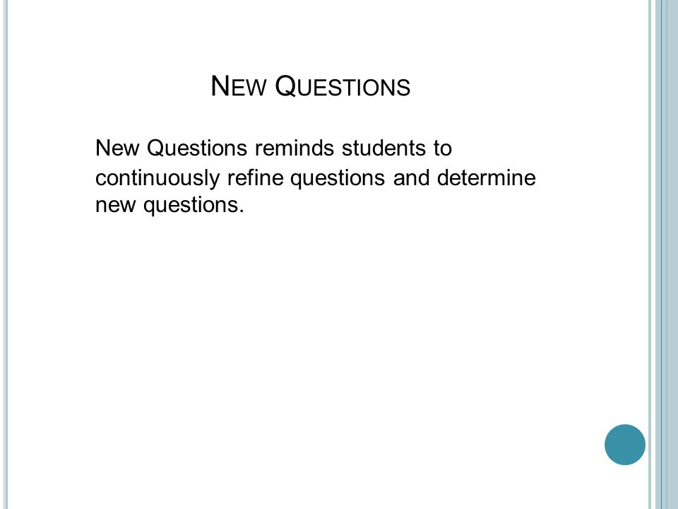 N EW Q UESTIONS New Questions reminds students to continuously refine questions and determine new questions.