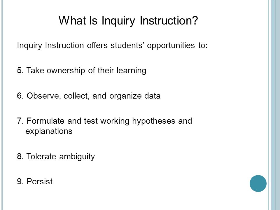 What Is Inquiry Instruction. Inquiry Instruction offers students' opportunities to: 5.